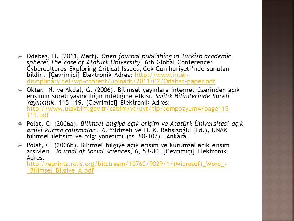 Odabaş, H. (2011, Mart). Open journal publishing in Turkish academic sphere: The case of Atatürk University. 6th Global Conference: Cybercultures Exploring Critical Issues, Çek Cumhuriyeti'nde sunulan bildiri. [Çevrimiçi] Elektronik Adres: http://www.inter- disciplinary.net/wp-content/uploads/2011/02/Odabas-paper.pdf